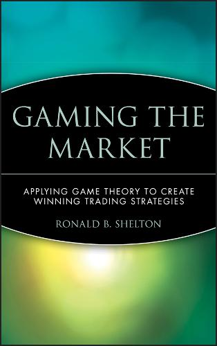 Gaming the Market: Applying Game Theory to Create Winning Trading Strategies - Wiley Finance (Hardback)