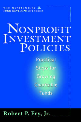 Nonprofit Investment Policies: Practical Steps for Growing Charitable Funds - The AFP/Wiley Fund Development Series (Hardback)