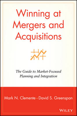 Winning at Mergers and Acquisitions: The Guide to Market-Focused Planning and Integration (Hardback)