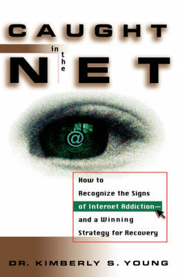 Caught in the Net: How to Recognize the Signs of Internet Addiction--and a Winning Strategy for Recovery (Hardback)