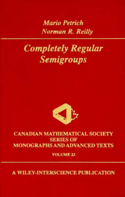 Completely Regular Semigroups - Wiley-Interscience and Canadian Mathematics Series of Monographs and Texts (Hardback)