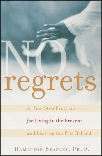 No Regrets: A Ten-Step Program for Living in the Present and Leaving the Past Behind (Paperback)
