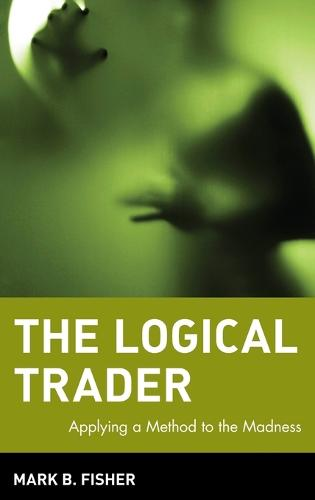 The Logical Trader: Applying a Method to the Madness - Wiley Trading (Hardback)