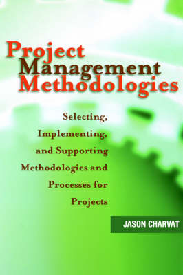 Project Management Methodologies: Selecting, Implementing, and Supporting Methodologies and Processes for Projects (Hardback)