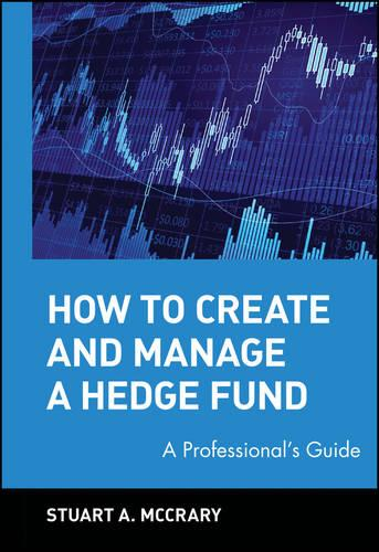 How to Create and Manage a Hedge Fund: A Professional's Guide - Wiley Finance (Hardback)