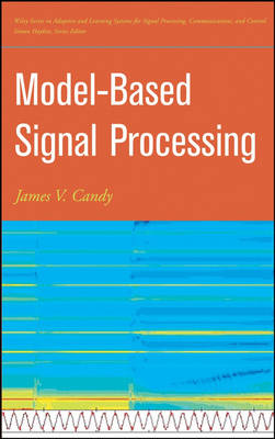 Model-Based Signal Processing - Adaptive and Learning Systems for Signal Processing, Communications and Control Series (Hardback)