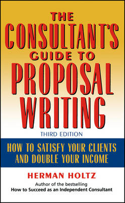 The Consultant's Guide to Proprosal Writing: How to Satisfy Your Clients and Double Your Income (Hardback)