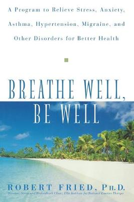 Breathe Well, Be Well: A Program to Relieve Stress, Anxiety, Hypertension, Migraine, and Other Disorders for Better Health (Paperback)