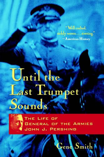 Until the Last Trumpet Sounds: The Life of General of the Armies John J. Pershing (Paperback)