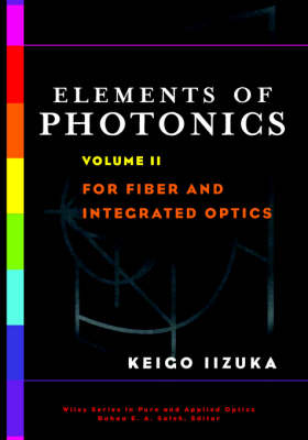 Elements of Photonics, Volume II: For Fiber and Integrated Optics - Wiley Series in Pure and Applied Optics (Hardback)