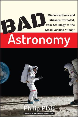 """Bad Astronomy: Misconceptions and Misuses Revealed, from Astrology to the Moon Landing """"Hoax"""" (Paperback)"""