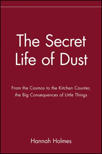 The Secret Life of Dust: From the Cosmos to the Kitchen Counter, the Big Consequences of Little Things (Paperback)