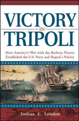 Victory in Tripoli: How America's War with the Barbary Pirates Established the U.S. Navy and Shaped a Nation (Hardback)
