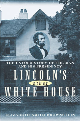 Lincoln's Other White House: The Untold Story of the Man and His Presidency (Hardback)