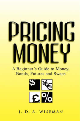 Pricing Money: A Beginner's Guide to Money, Bonds, Futures and Swaps (Paperback)