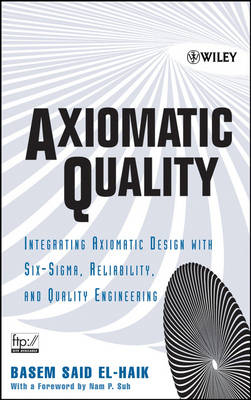 Axiomatic Quality: Integrating Axiomatic Design with Six-Sigma, Reliability, and Quality Engineering (Hardback)