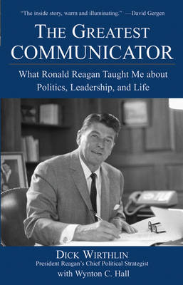 The Greatest Communicator: What Ronald Reagan Taught Me About Politics, Leadership, and Life (Hardback)