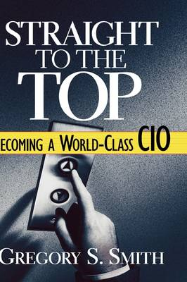 Cover Straight to the Top: Becoming a World-Class CIO