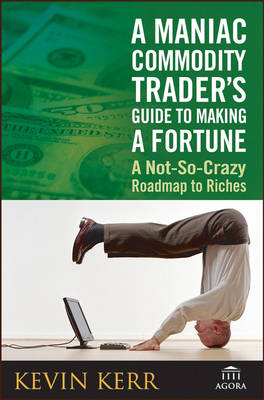 A Maniac Commodity Traders Guide to Making a Fortune in the Market: A Not-so Crazy Roadmap to Riches (Hardback)