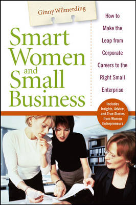 Smart Women and Small Business: How to Make the Leap from Corporate Careers to the Right Small Enterprise (Hardback)