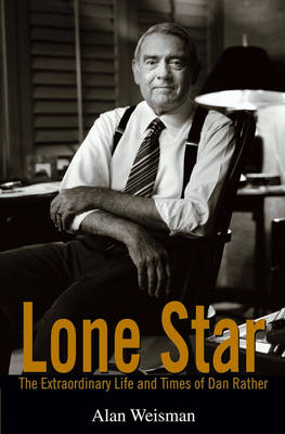 Lone Star: The Extraordinary Life and Times of Dan Rather (Hardback)