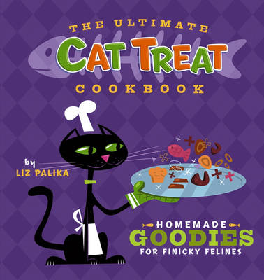 The Ultimate Cat Treat Cookbook: Homemade Goodies for Finicky Felines (Hardback)