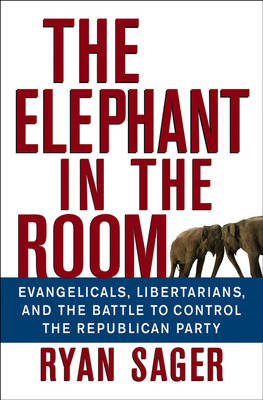 The Elephant in the Room: Evangelicals, Libertarians, and the Battle to Control the Republican Party (Hardback)