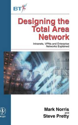 Designing the Total Area Network: Intranets, VPN's and Enterprise Networks Explained - Wiley-BT Series (Hardback)