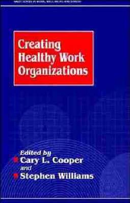 Creating Healthy Working Organizations - Wiley Series in Work, Wellbeing & Stress (Hardback)