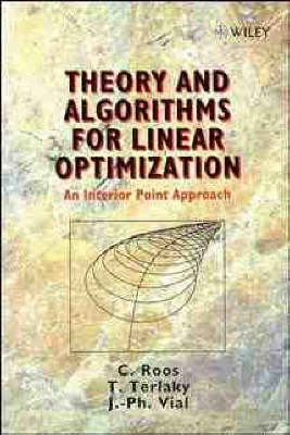 Theory and Algorithms for Linear Optimization: An Interior Point Approach - Wiley-Interscience Series in Discrete Mathematics and Optimization (Hardback)
