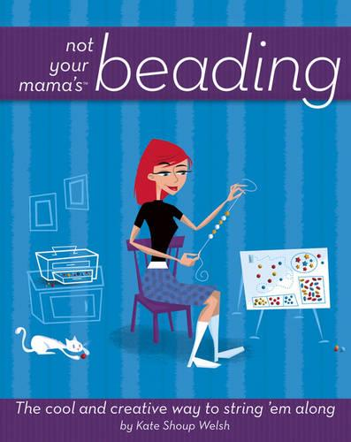 Not Your Mama's Beading: The Cool and Creative Way to String 'em Along (Paperback)