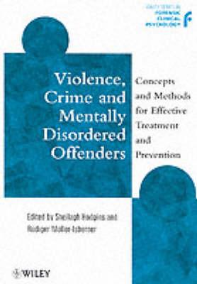 Violence, Crime and Mentally Disordered Offenders: Concepts and Methods in Effective Treatment and Prevention - Wiley Series in Forensic Clinical Psychology (Paperback)