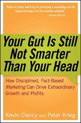 Your Gut is Still Not Smarter Than Your Head: How Disciplined, Fact-Based Marketing Can Drive Extraordinary Growth and Profits (Hardback)