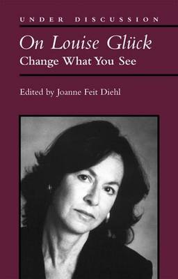 On Louise Gluck: Change What You See - Under Discussion (Paperback)