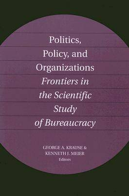Politics, Policy, and Organizations: Frontiers in the Scientific Study of Bureaucracy (Paperback)