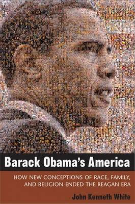 Barack Obama's America: How New Conceptions of Race, Family, and Religion Ended the Reagan Era - Contemporary Political and Social Issues (Paperback)