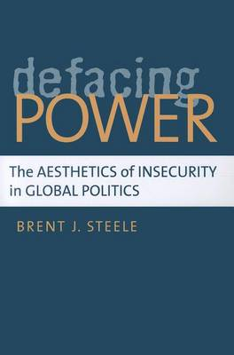 Defacing Power: The Aesthetics of Insecurity in Global Politics (Paperback)