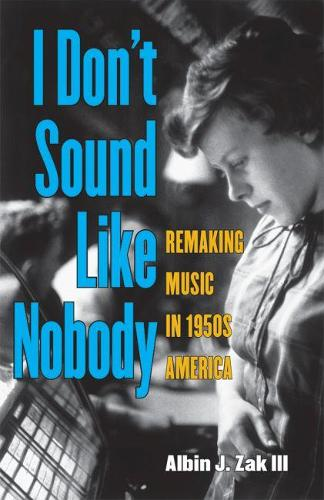 I Don't Sound Like Nobody: Remaking Music in 1950s America (Paperback)