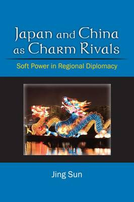 Japan and China as Charm Rivals: Soft Power in Regional Diplomacy (Paperback)