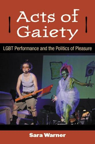 Acts of Gaiety: LGBT Performance and the Politics of Pleasure - Triangulations: Lesbian/Gay/Queer Theater/Drama/Performance (Paperback)