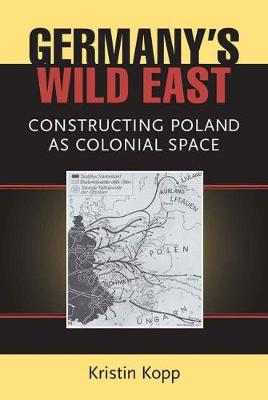 Germany's Wild East: Constructing Poland as Colonial Space - Social History, Popular Culture, and Politics in Germany (Paperback)
