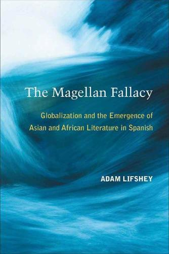 The Magellan Fallacy: Globalization and the Emergence of Asian and African Literature in Spanish (Paperback)