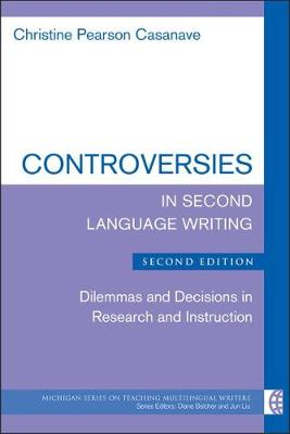 Controversies in Second Language Writing: Dilemmas and Decisions in Research and Instruction - Michigan Series on Teaching Multilingual Writers (Paperback)