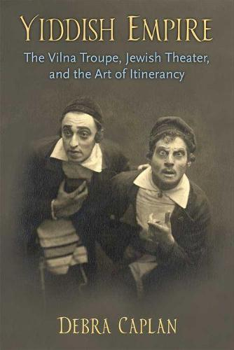 Yiddish Empire: The Vilna Troupe, Jewish Theater, and the Art of Itinerancy (Paperback)