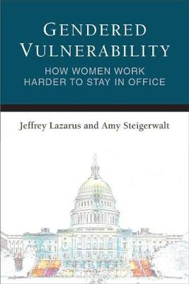 Gendered Vulnerability: How Women Work Harder to Stay in Office - Legislative Politics And Policy Making (Paperback)