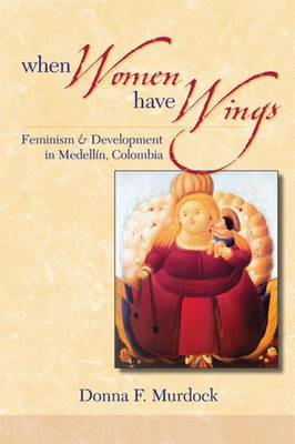 When Women Have Wings: Feminism and Development in Medellin, Colombia (Paperback)