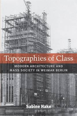 Topographies of Class: Modern Architecture and Mass Society in Weimar Berlin (Paperback)