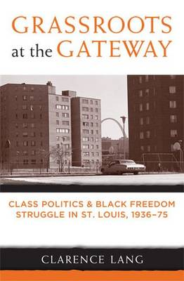 Grassroots at the Gateway: Class Politics and Black Freedom Struggle in St.Louis, 1936-75 - Class: Culture (Paperback)