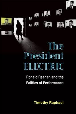 The President Electric: Ronald Reagan and the Politics of Performance - Theater: Theory/Text/Performance (Paperback)