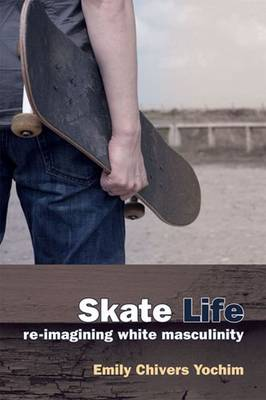 Skate Life: Re-imagining White Masculinity (Paperback)